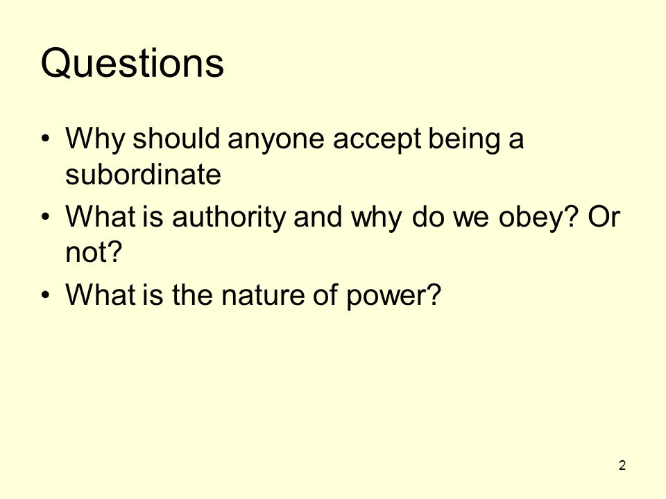 2 Questions Why should anyone accept being a subordinate What is authority and why do we obey? Or not? What is the nature of power?