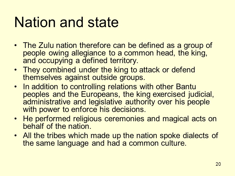 20 Nation and state The Zulu nation therefore can be defined as a group of people owing allegiance to a common head, the king, and occupying a defined