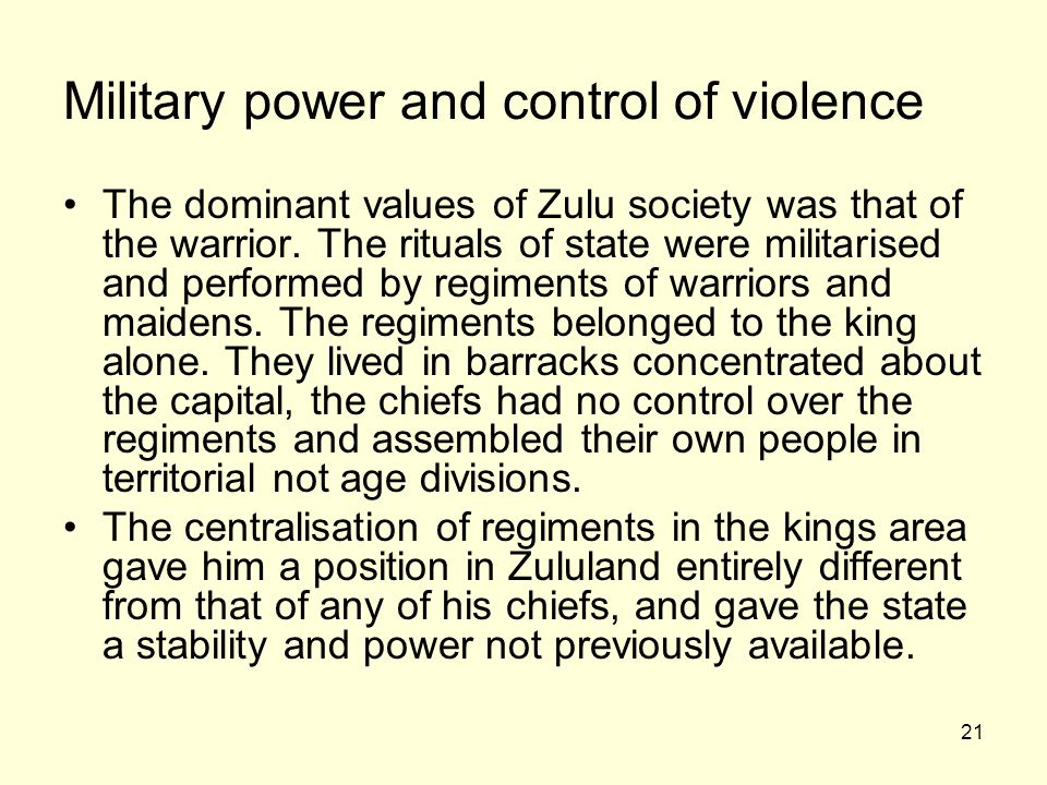 21 Military power and control of violence The dominant values of Zulu society was that of the warrior.