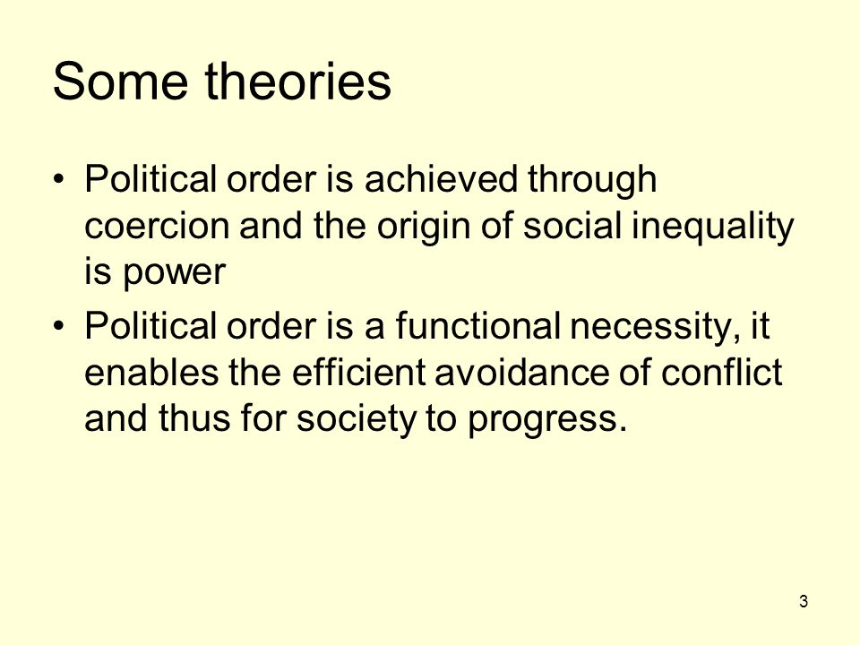 3 Some theories Political order is achieved through coercion and the origin of social inequality is power Political order is a functional necessity, it enables the efficient avoidance of conflict and thus for society to progress.