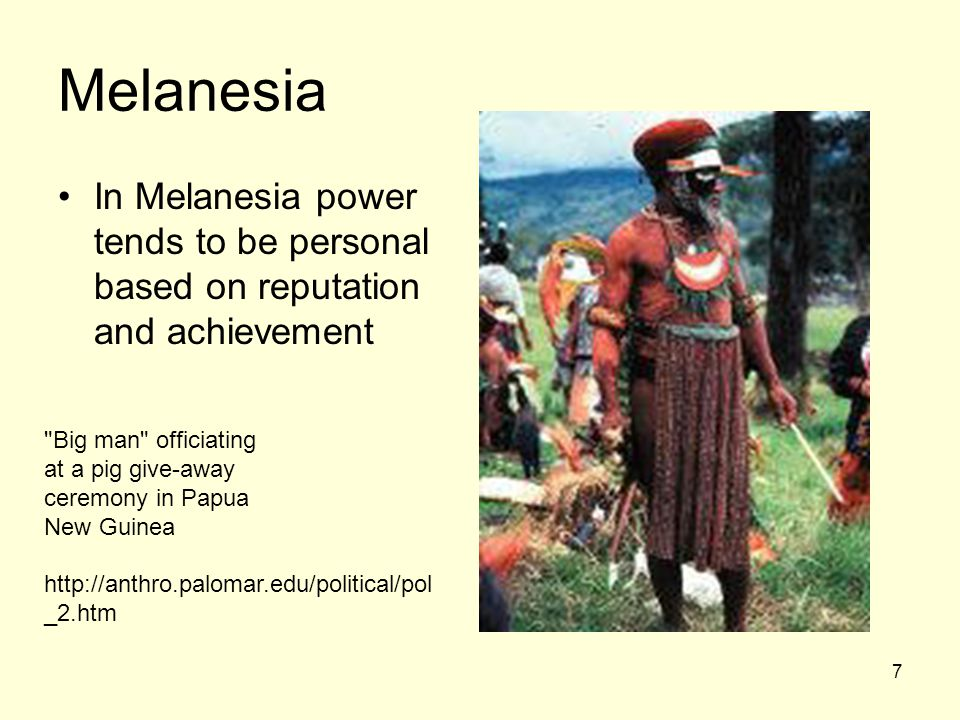 7 Melanesia In Melanesia power tends to be personal based on reputation and achievement