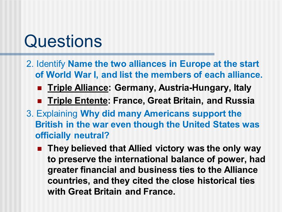 Questions 2. Identify Name the two alliances in Europe at the start of World War I, and list the members of each alliance. Triple Alliance: Germany, A