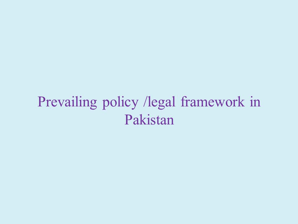 Prevailing policy /legal framework in Pakistan