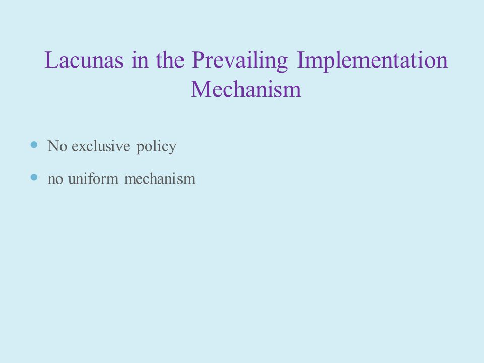 Lacunas in the Prevailing Implementation Mechanism No exclusive policy no uniform mechanism