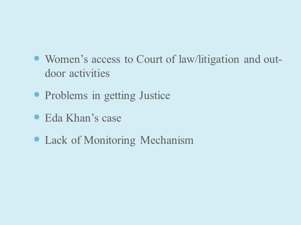 Women's access to Court of law/litigation and out- door activities Problems in getting Justice Eda Khan's case Lack of Monitoring Mechanism