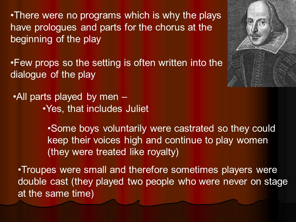 There were no programs which is why the plays have prologues and parts for the chorus at the beginning of the play Few props so the setting is often written into the dialogue of the play All parts played by men – Yes, that includes Juliet Some boys voluntarily were castrated so they could keep their voices high and continue to play women (they were treated like royalty) Troupes were small and therefore sometimes players were double cast (they played two people who were never on stage at the same time)