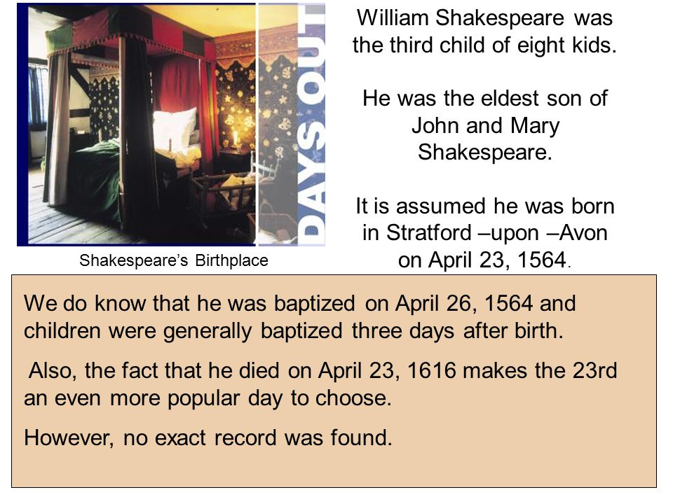 We do know that he was baptized on April 26, 1564 and children were generally baptized three days after birth.