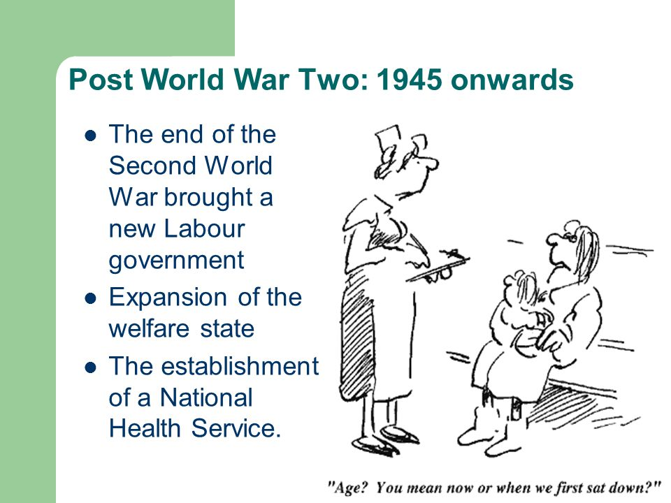 Post World War Two: 1945 onwards The end of the Second World War brought a new Labour government Expansion of the welfare state The establishment of a National Health Service.