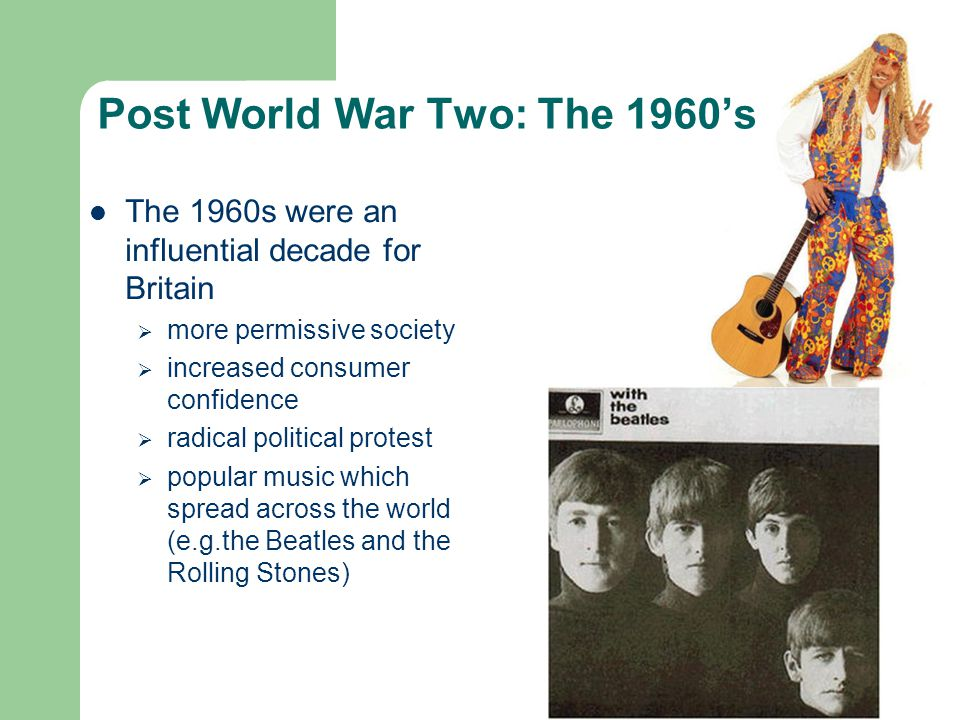 Post World War Two: The 1960's The 1960s were an influential decade for Britain  more permissive society  increased consumer confidence  radical political protest  popular music which spread across the world (e.g.the Beatles and the Rolling Stones)