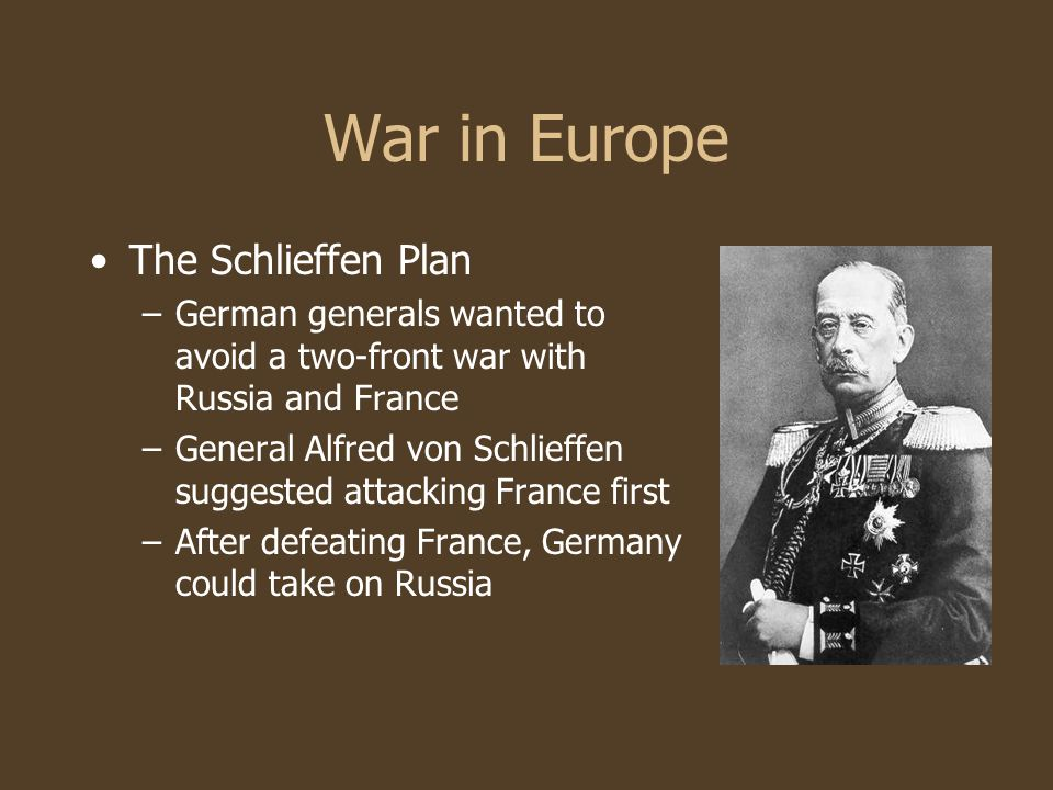 War in Europe The Schlieffen Plan –German generals wanted to avoid a two-front war with Russia and France –General Alfred von Schlieffen suggested att