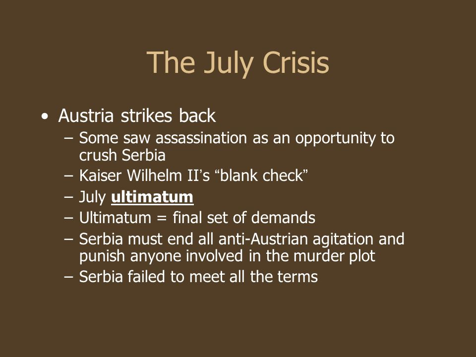 The July Crisis Austria strikes back –Some saw assassination as an opportunity to crush Serbia –Kaiser Wilhelm II ' s blank check –July ultimatum –Ultimatum = final set of demands –Serbia must end all anti-Austrian agitation and punish anyone involved in the murder plot –Serbia failed to meet all the terms