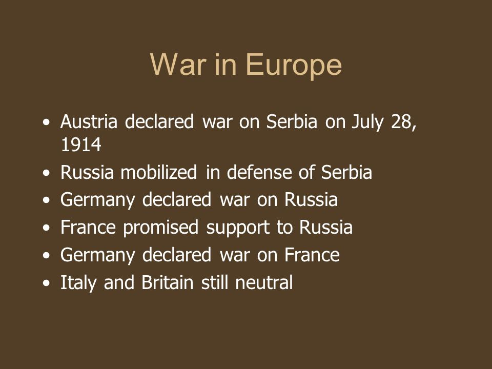 War in Europe Austria declared war on Serbia on July 28, 1914 Russia mobilized in defense of Serbia Germany declared war on Russia France promised support to Russia Germany declared war on France Italy and Britain still neutral