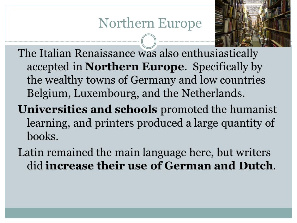 Northern Europe The Italian Renaissance was also enthusiastically accepted in Northern Europe.