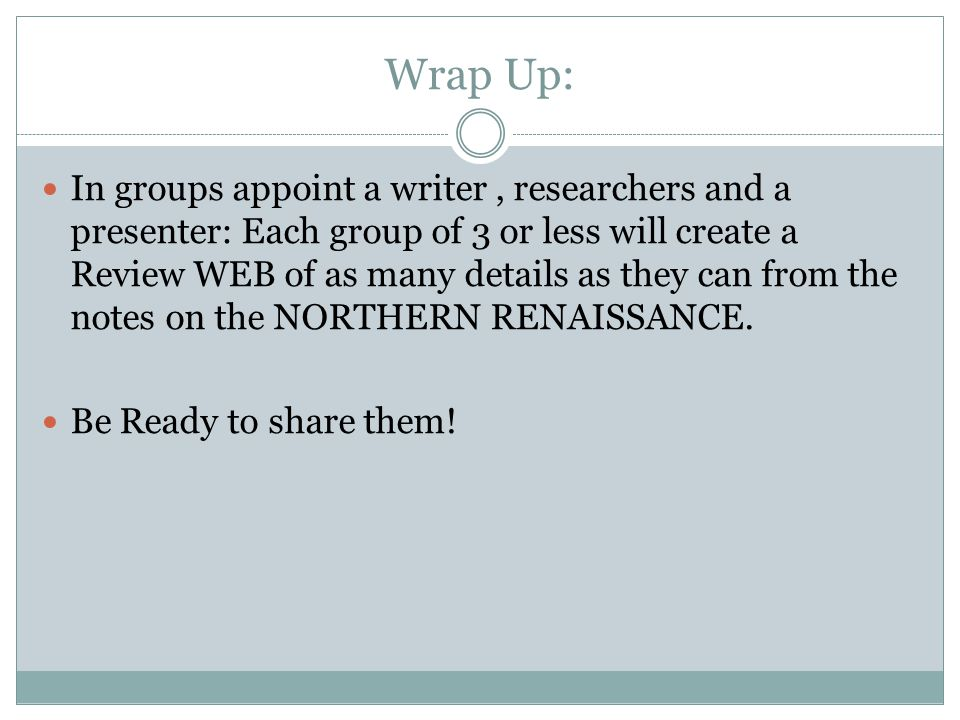 Wrap Up: In groups appoint a writer, researchers and a presenter: Each group of 3 or less will create a Review WEB of as many details as they can from the notes on the NORTHERN RENAISSANCE.