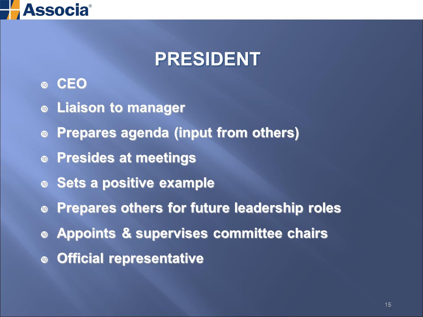  CEO  Liaison to manager  Prepares agenda (input from others)  Presides at meetings  Sets a positive example  Prepares others for future leadership roles  Appoints & supervises committee chairs  Official representative PRESIDENT 15