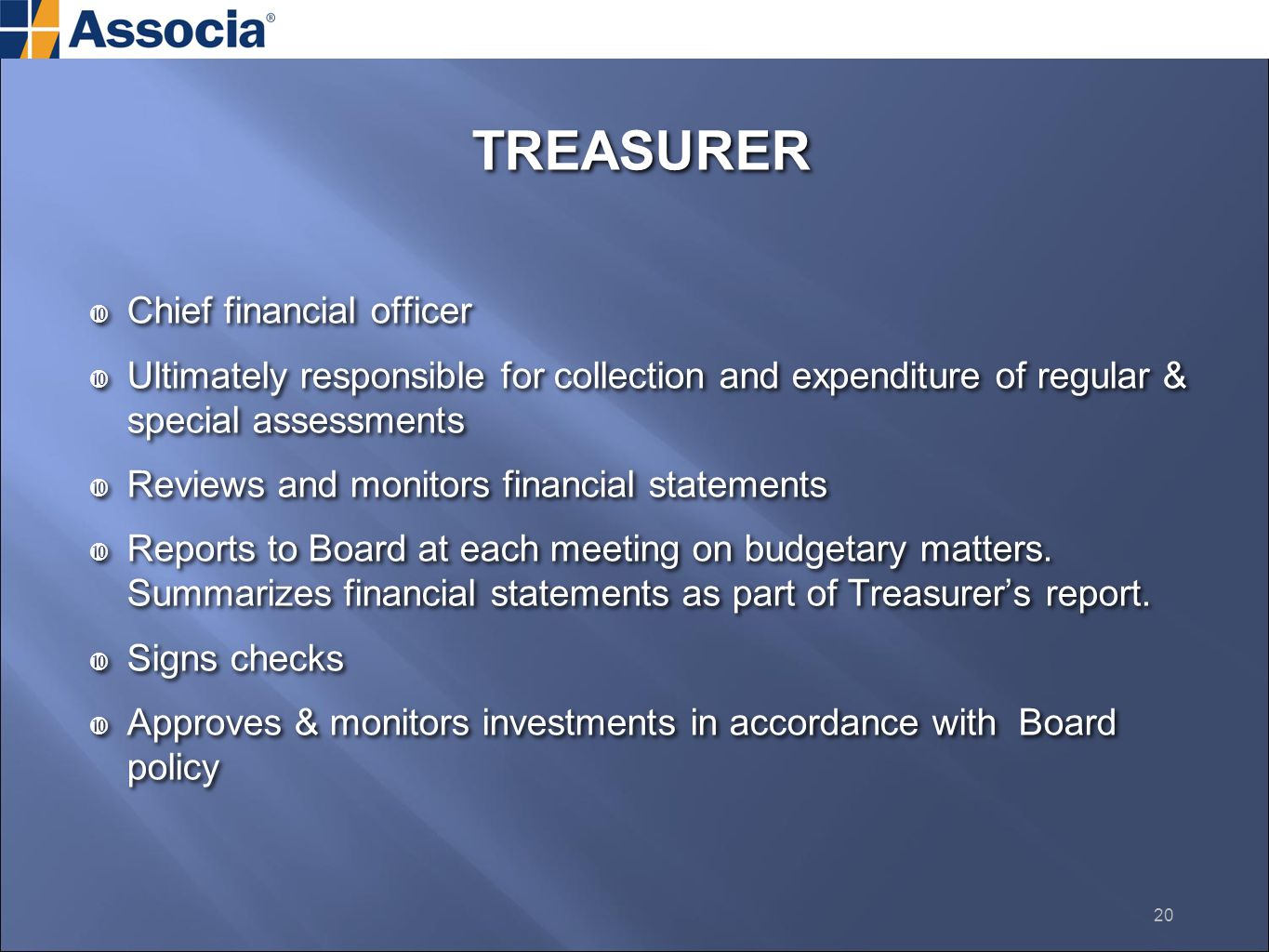 TREASURER  Chief financial officer  Ultimately responsible for collection and expenditure of regular & special assessments  Reviews and monitors financial statements  Reports to Board at each meeting on budgetary matters.