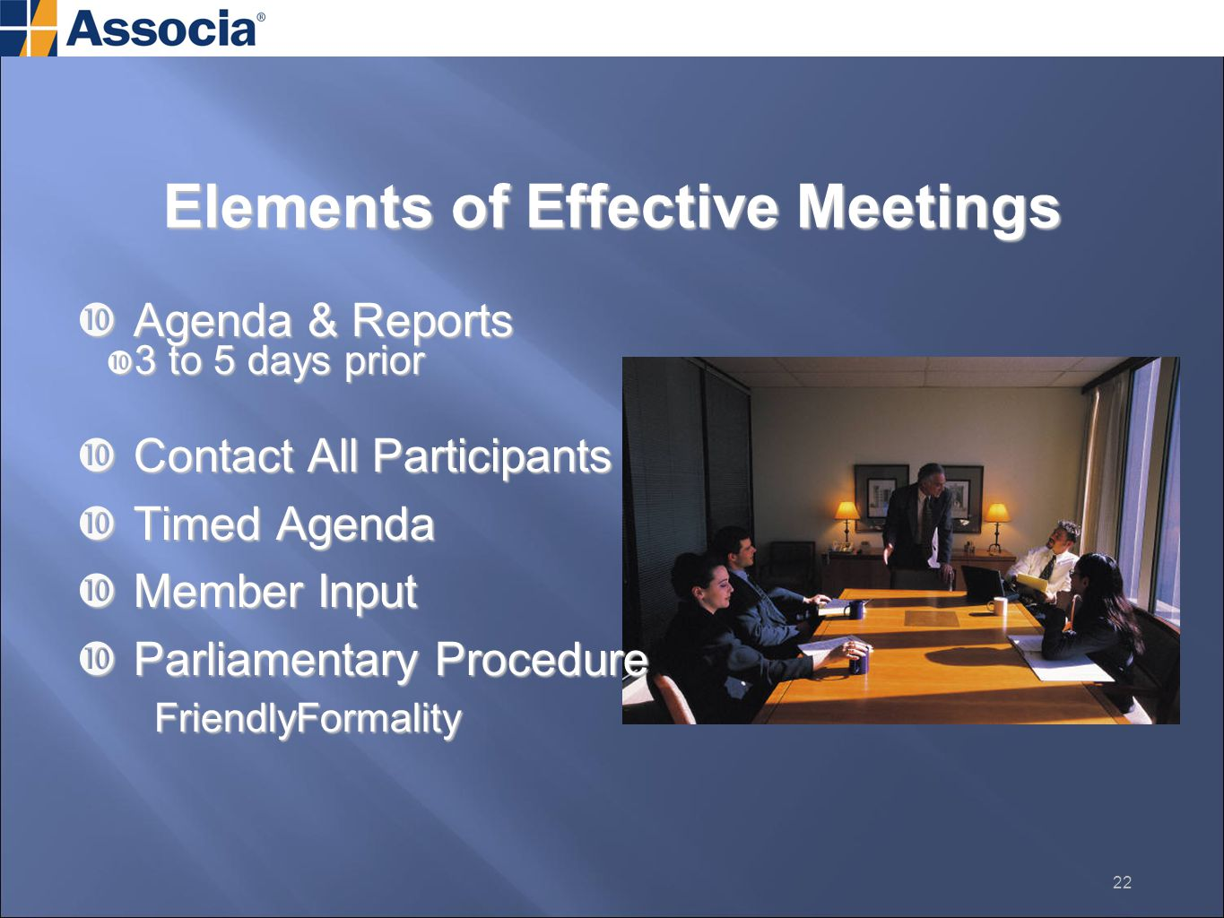 Elements of Effective Meetings  Agenda & Reports  3 to 5 days prior  Contact All Participants  Timed Agenda  Member Input  Parliamentary Procedure FriendlyFormality FriendlyFormality 22