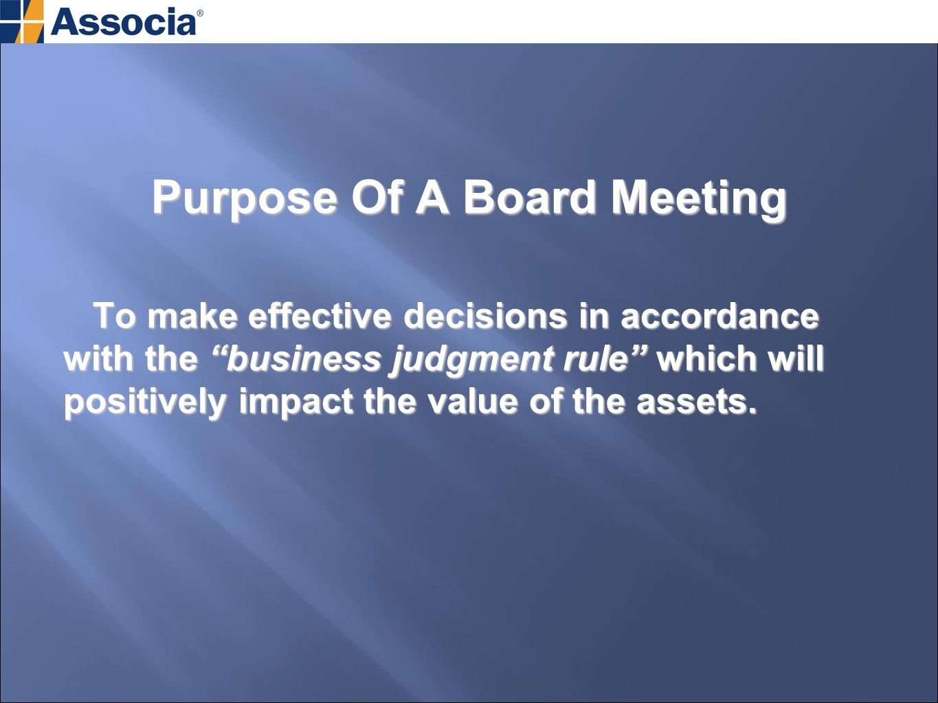 Purpose Of A Board Meeting To make effective decisions in accordance with the business judgment rule which will positively impact the value of the assets.