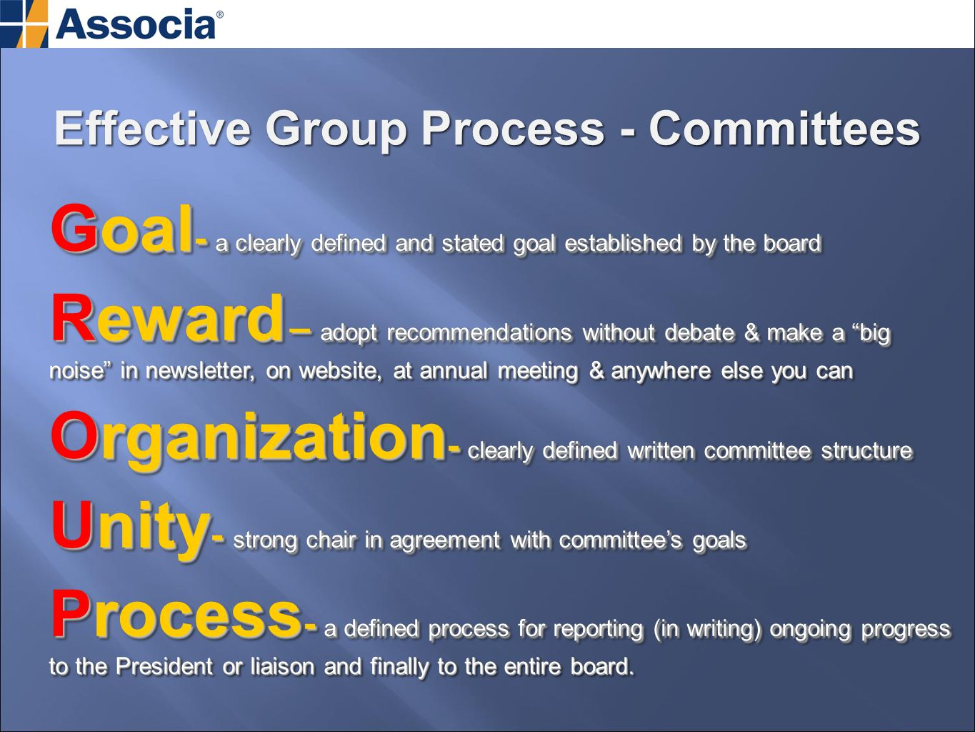 Goal - a clearly defined and stated goal established by the board Reward – adopt recommendations without debate & make a big noise in newsletter, on website, at annual meeting & anywhere else you can Organization - clearly defined written committee structure Unity - strong chair in agreement with committee's goals Process - a defined process for reporting (in writing) ongoing progress to the President or liaison and finally to the entire board.
