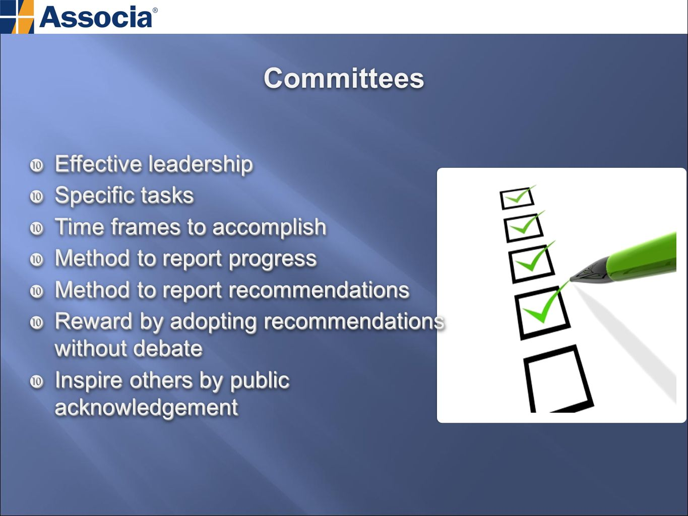 Committees  Effective leadership  Specific tasks  Time frames to accomplish  Method to report progress  Method to report recommendations  Reward by adopting recommendations without debate  Inspire others by public acknowledgement  Effective leadership  Specific tasks  Time frames to accomplish  Method to report progress  Method to report recommendations  Reward by adopting recommendations without debate  Inspire others by public acknowledgement