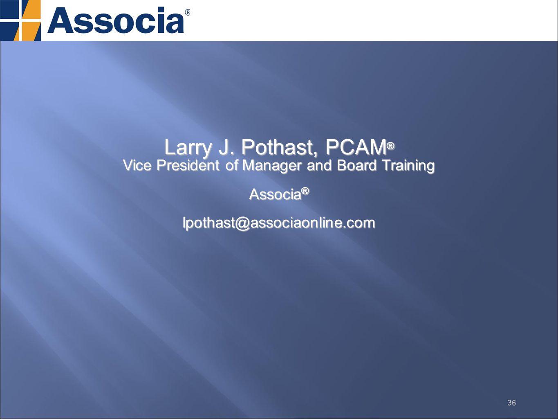 Larry J. Pothast, PCAM ® Vice President of Manager and Board Training Associa ® lpothast@associaonline.com 36