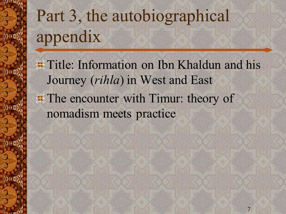 Part 3, the autobiographical appendix Title: Information on Ibn Khaldun and his Journey (rihla) in West and East The encounter with Timur: theory of n