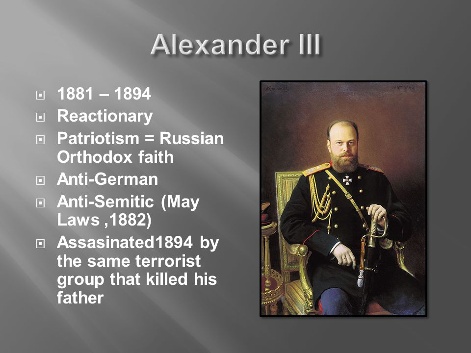  1881 – 1894  Reactionary  Patriotism = Russian Orthodox faith  Anti-German  Anti-Semitic (May Laws,1882)  Assasinated1894 by the same terrorist group that killed his father