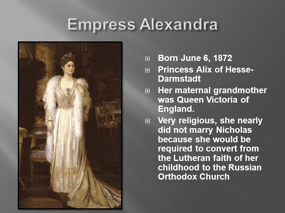  Born June 6, 1872  Princess Alix of Hesse- Darmstadt  Her maternal grandmother was Queen Victoria of England.
