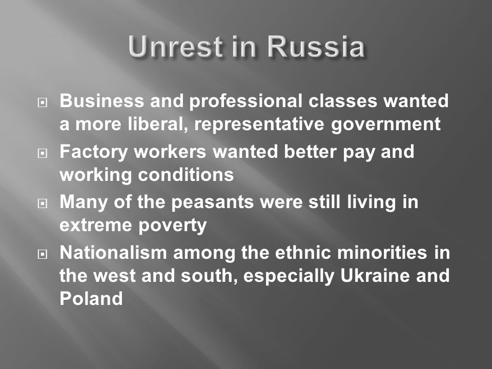  Business and professional classes wanted a more liberal, representative government  Factory workers wanted better pay and working conditions  Many of the peasants were still living in extreme poverty  Nationalism among the ethnic minorities in the west and south, especially Ukraine and Poland