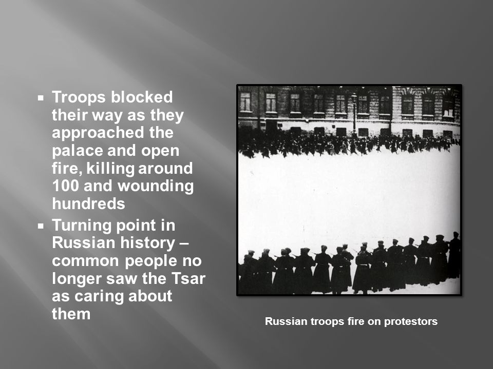  Troops blocked their way as they approached the palace and open fire, killing around 100 and wounding hundreds  Turning point in Russian history – common people no longer saw the Tsar as caring about them Russian troops fire on protestors