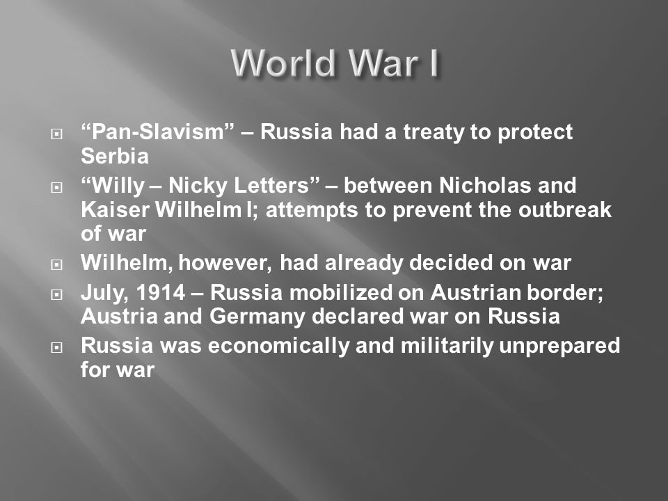  Pan-Slavism – Russia had a treaty to protect Serbia  Willy – Nicky Letters – between Nicholas and Kaiser Wilhelm I; attempts to prevent the outbreak of war  Wilhelm, however, had already decided on war  July, 1914 – Russia mobilized on Austrian border; Austria and Germany declared war on Russia  Russia was economically and militarily unprepared for war