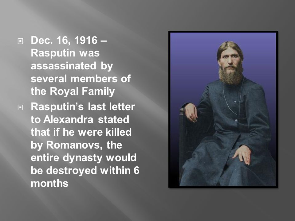  Dec. 16, 1916 – Rasputin was assassinated by several members of the Royal Family  Rasputin's last letter to Alexandra stated that if he were killed
