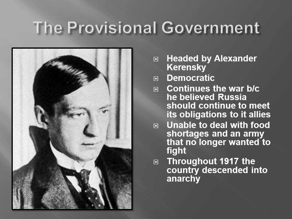  Headed by Alexander Kerensky  Democratic  Continues the war b/c he believed Russia should continue to meet its obligations to it allies  Unable to deal with food shortages and an army that no longer wanted to fight  Throughout 1917 the country descended into anarchy