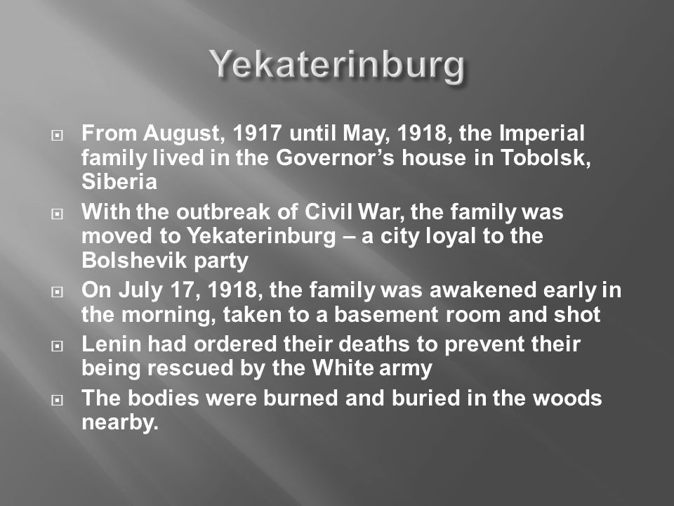  From August, 1917 until May, 1918, the Imperial family lived in the Governor's house in Tobolsk, Siberia  With the outbreak of Civil War, the family was moved to Yekaterinburg – a city loyal to the Bolshevik party  On July 17, 1918, the family was awakened early in the morning, taken to a basement room and shot  Lenin had ordered their deaths to prevent their being rescued by the White army  The bodies were burned and buried in the woods nearby.