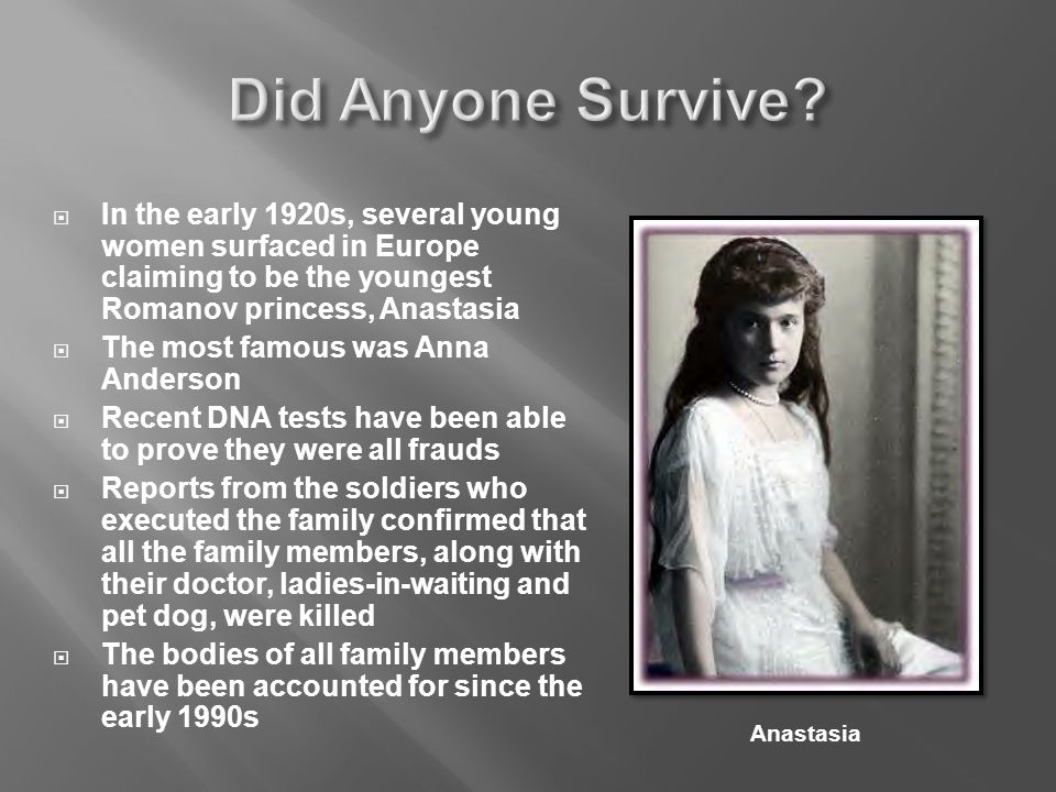  In the early 1920s, several young women surfaced in Europe claiming to be the youngest Romanov princess, Anastasia  The most famous was Anna Anderson  Recent DNA tests have been able to prove they were all frauds  Reports from the soldiers who executed the family confirmed that all the family members, along with their doctor, ladies-in-waiting and pet dog, were killed  The bodies of all family members have been accounted for since the early 1990s Anastasia