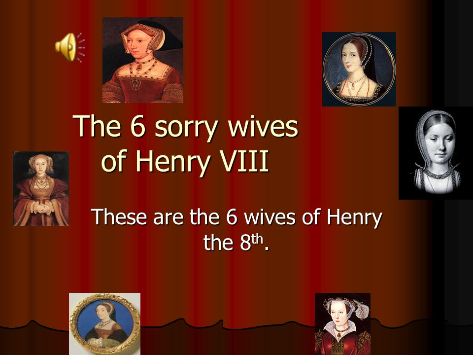 The 6 sorry wives of Henry VIII These are the 6 wives of Henry the 8th.