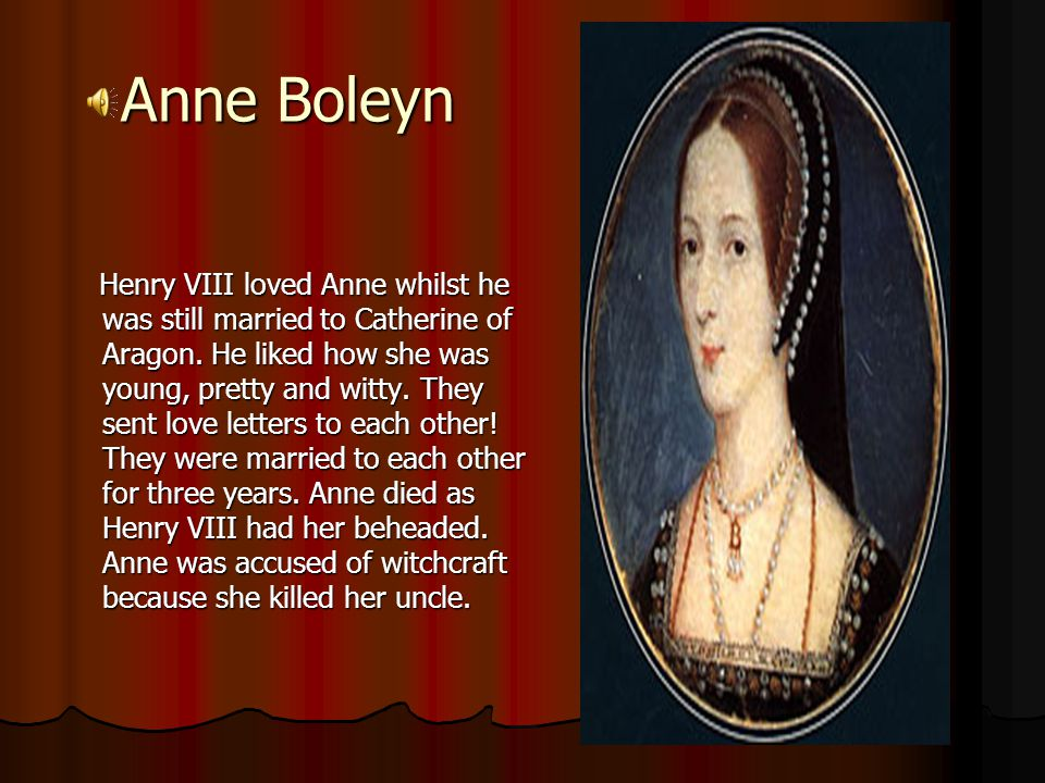 Anne Boleyn Henry VIII loved Anne whilst he was still married to Catherine of Aragon.