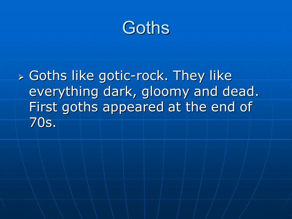 Goths  Goths like gotic-rock. They like everything dark, gloomy and dead.
