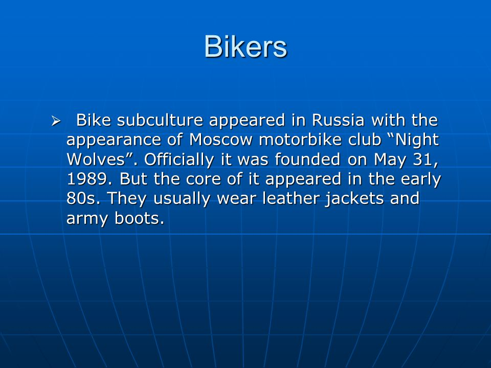 Bikers  Bike subculture appeared in Russia with the appearance of Moscow motorbike club Night Wolves .