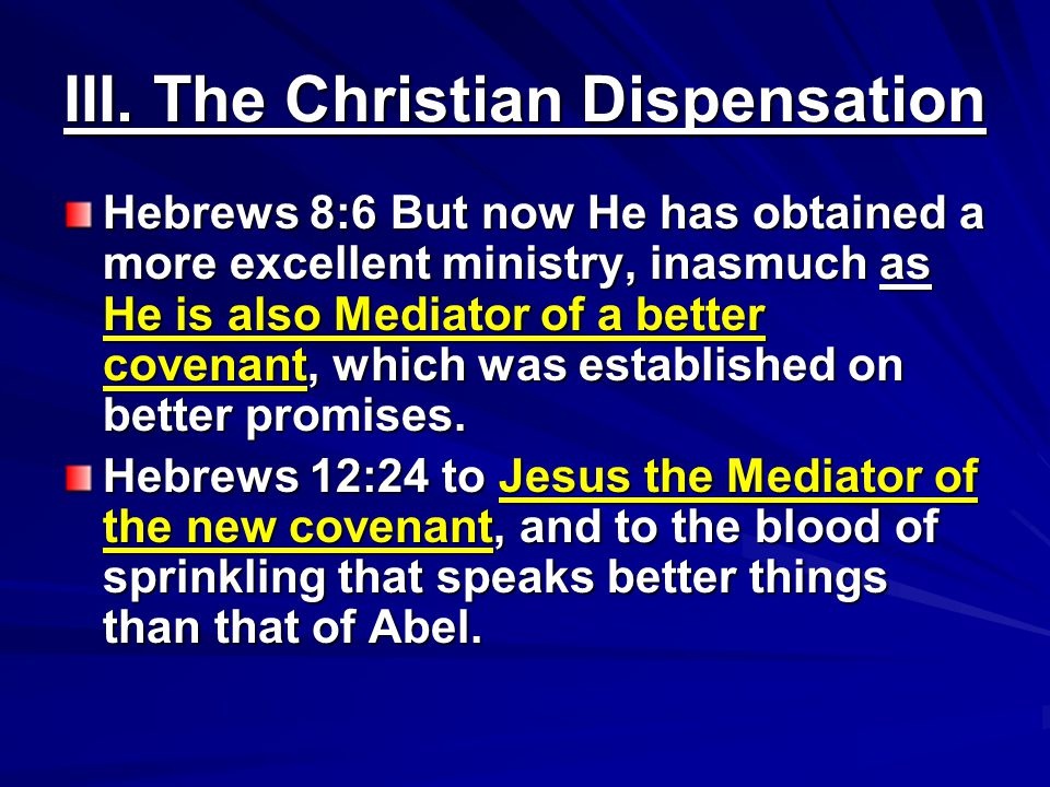 III. The Christian Dispensation Hebrews 8:6 But now He has obtained a more excellent ministry, inasmuch as He is also Mediator of a better covenant, w