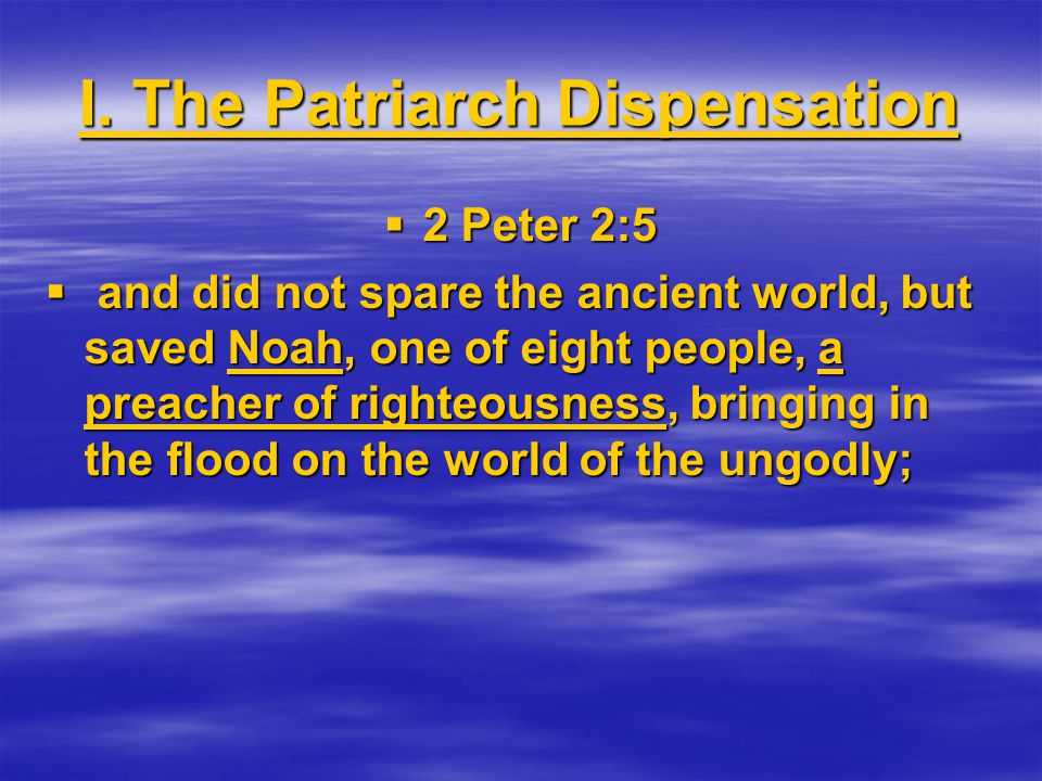 I. The Patriarch Dispensation  2 Peter 2:5  and did not spare the ancient world, but saved Noah, one of eight people, a preacher of righteousness, b