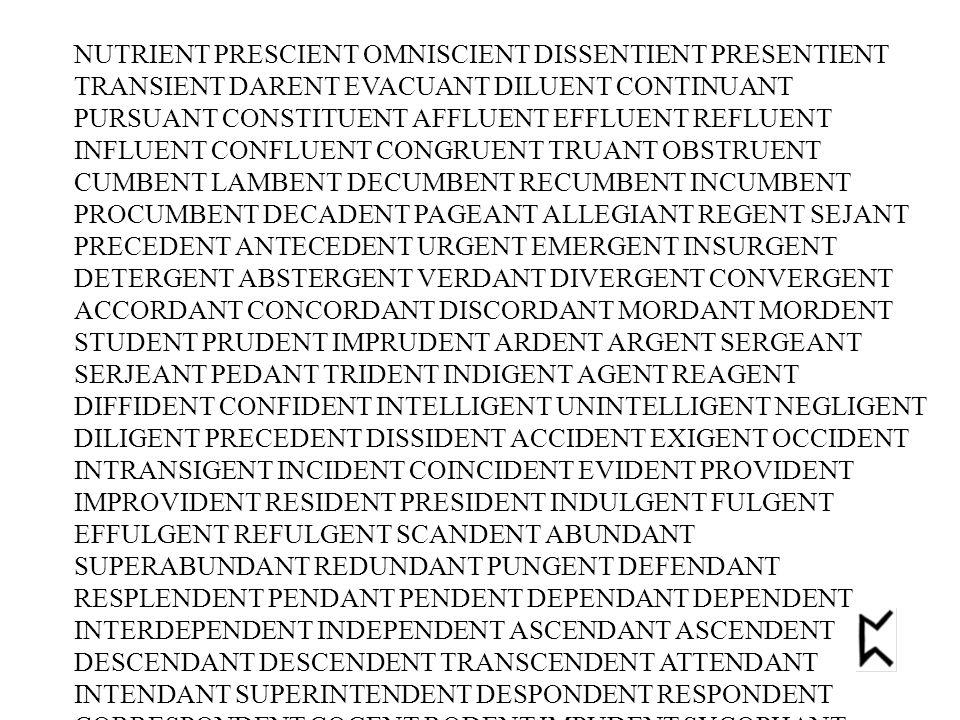 NUTRIENT PRESCIENT OMNISCIENT DISSENTIENT PRESENTIENT TRANSIENT DARENT EVACUANT DILUENT CONTINUANT PURSUANT CONSTITUENT AFFLUENT EFFLUENT REFLUENT INFLUENT CONFLUENT CONGRUENT TRUANT OBSTRUENT CUMBENT LAMBENT DECUMBENT RECUMBENT INCUMBENT PROCUMBENT DECADENT PAGEANT ALLEGIANT REGENT SEJANT PRECEDENT ANTECEDENT URGENT EMERGENT INSURGENT DETERGENT ABSTERGENT VERDANT DIVERGENT CONVERGENT ACCORDANT CONCORDANT DISCORDANT MORDANT MORDENT STUDENT PRUDENT IMPRUDENT ARDENT ARGENT SERGEANT SERJEANT PEDANT TRIDENT INDIGENT AGENT REAGENT DIFFIDENT CONFIDENT INTELLIGENT UNINTELLIGENT NEGLIGENT DILIGENT PRECEDENT DISSIDENT ACCIDENT EXIGENT OCCIDENT INTRANSIGENT INCIDENT COINCIDENT EVIDENT PROVIDENT IMPROVIDENT RESIDENT PRESIDENT INDULGENT FULGENT EFFULGENT REFULGENT SCANDENT ABUNDANT SUPERABUNDANT REDUNDANT PUNGENT DEFENDANT RESPLENDENT PENDANT PENDENT DEPENDANT DEPENDENT INTERDEPENDENT INDEPENDENT ASCENDANT ASCENDENT DESCENDANT DESCENDENT TRANSCENDENT ATTENDANT INTENDANT SUPERINTENDENT DESPONDENT RESPONDENT CORRESPONDENT COGENT RODENT IMPUDENT SYCOPHANT ELEPHANT TRIUMPHANT INFANT TERMAGANT ARROGANT TANGENT SUBTANGENT COTANGENT STRINGENT ASTRINGENT CONTINGENT OBLIGANT ELEGANT INELEGANT LITIGANT EXTRAVAGANT GIANT DEFIANT OLEFIANT PLIANT COMPLIANT ATTRAHENT BUOYANT FLAMBOYANT CLAIRVOYANT CLAIRVOYANTE OBEDIENT DISOBEDIENT MEDIANT EXPEDIENT INEXPEDIENT INGREDIENT CLAIRAUDIENT RADIANT GRADIENT IRRADIANT VALIANT EBULLIENT SALIENT BRILLIANT LENIENT CONVENIENT INCONVENIENT SAPIENT INSOUCIANT RUBEFACIENT SUBSERVIENT CLINQUANT BACCHANT PIQUANT SECANT COSECANT PECCANT ABDICANT MENDICANT VACANT SIGNIFICANT INSIGNIFICANT APPLICANT APPLICANT COMMUNICANT LUBRICANT INTOXICANT INDOLENT VIOLENT SOMNOLENT EXCELLENT INSOLENT NONCHALANT MALEVOLENT BENEVOLENT PREVALENT EQUIVALENT GALLANT GALLANT GALLANT TALENT COOLANT APPELANT PROPELLENT INTERPELLANT REPELLENT IMPELLENT SILENT JUBILANT SIBILANT FLAGELLANT VIGILANT EXHALANT ASSAILANT DIVALENT AMBIVALENT PESTILENT REDOLENT CONDOLENT VOLANT TURBULENT AMB