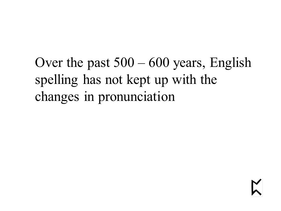 Over the past 500 – 600 years, English spelling has not kept up with the changes in pronunciation