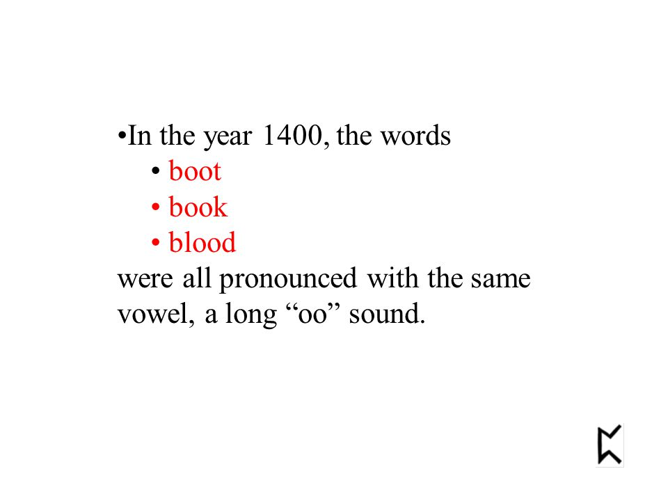 In the year 1400, the words boot book blood were all pronounced with the same vowel, a long oo sound.