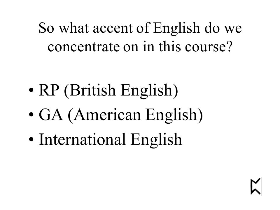 So what accent of English do we concentrate on in this course.