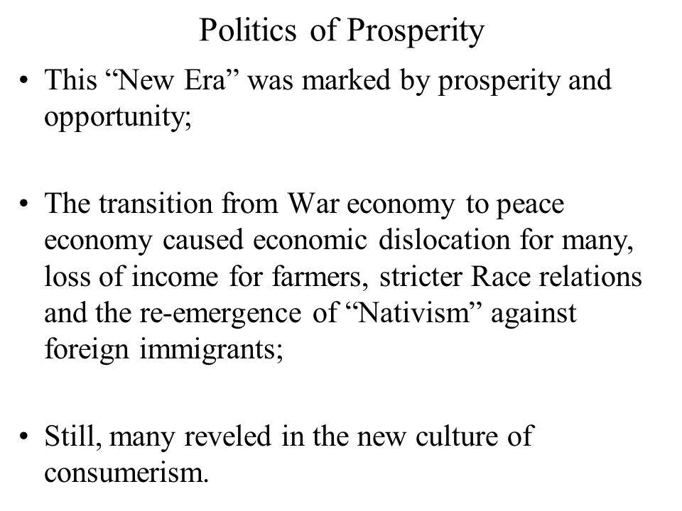 """Politics of Prosperity This """"New Era"""" was marked by prosperity and opportunity; The transition from War economy to peace economy caused economic dislo"""