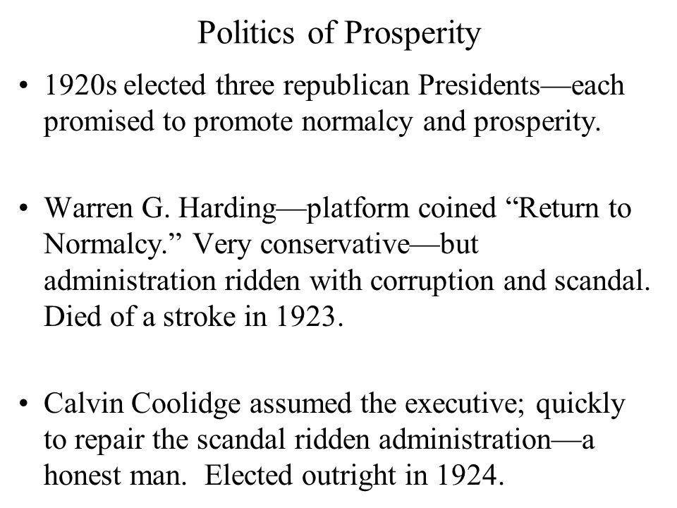 """Politics of Prosperity 1920s elected three republican Presidents—each promised to promote normalcy and prosperity. Warren G. Harding—platform coined """""""