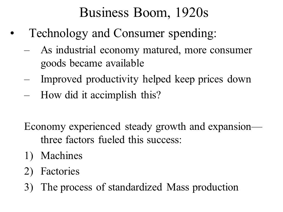 Business Boom, 1920s Technology and Consumer spending: –As industrial economy matured, more consumer goods became available –Improved productivity helped keep prices down –How did it accimplish this.