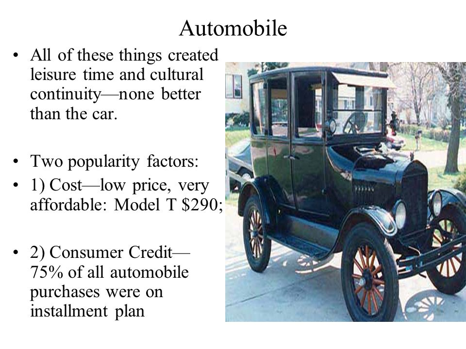 Automobile All of these things created leisure time and cultural continuity—none better than the car. Two popularity factors: 1) Cost—low price, very