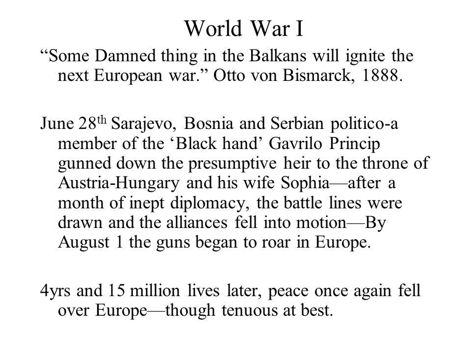 World War I Some Damned thing in the Balkans will ignite the next European war. Otto von Bismarck, 1888.